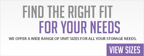Find the Right Fit For Your Needs. WE OFFER A WIDE RANGE OF UNIT SIZES FOR ALL YOUR STORAGE NEEDS. View Sizes